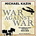 War Against War: The American Fight for Peace, 1914-1918 Audiobook by Michael Kazin Narrated by Tom Zingarelli