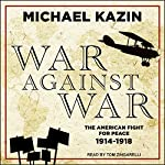 War Against War: The American Fight for Peace, 1914-1918 | Michael Kazin