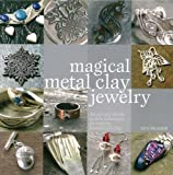 Magical Metal Clay Jewelry: Amazing Simple No-kiln Techniques for Making Beautiful Jewelry : Sue Heaser :