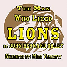 The Man Who Liked Lions (       UNABRIDGED) by John Bernard Daley Narrated by Mike Vendetti
