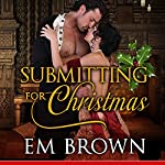 Submitting for Christmas: Erotic Historical Romance | Em Brown