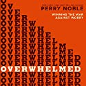 Overwhelmed: Winning the War Against Worry (       UNABRIDGED) by Perry Noble Narrated by Lee McDerment