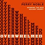 Overwhelmed: Winning the War Against Worry | Perry Noble