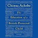 The Education of a British-Protected Child: Essays (       UNABRIDGED) by Chinua Achebe Narrated by Michael Page