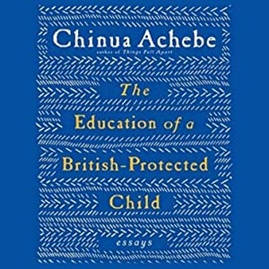 The Education of a British-Protected Child: Essays | [Chinua Achebe]