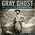Gray Ghost: The Life of Col. John Singleton Mosby Audiobook by James A. Ramage Narrated by Gary L. Willprecht