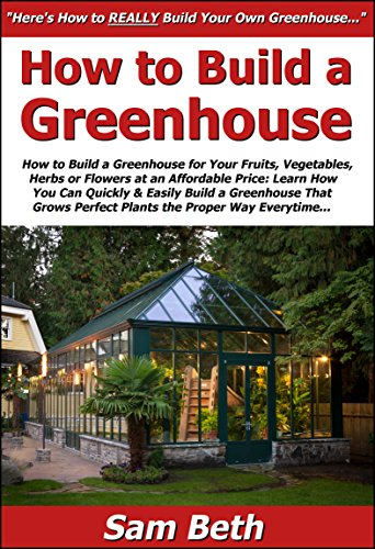 How to Build a Greenhouse for Your Fruits, Vegetables, Herbs or Flowers at an Affordable Price: Learn How You Can Quickly & Easily Build a Greenhouse That ... Perfect Plants the Proper Way Everytime (Build Your Own Vegetable Garden compare prices)