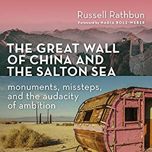The Great Wall of China and the Salton Sea: Monuments, Missteps, and the Audacity of Ambition Hörbuch von Russell Rathbun Gesprochen von: Larry Herron