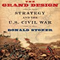 The Grand Design: Strategy and the U.S. Civil War  (       UNABRIDGED) by Donald Stoker Narrated by Thomas Dunn