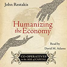 Humanizing the Economy: Co-operatives in the Age of Capital | Livre audio Auteur(s) : John Restakis Narrateur(s) : David M. Adams