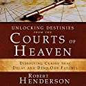 Unlocking Destinies from the Courts of Heaven: Dissolving Curses That Delay and Deny Our Futures Hörbuch von Robert Henderson Gesprochen von: Mark Isham