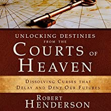 Unlocking Destinies from the Courts of Heaven: Dissolving Curses That Delay and Deny Our Futures Audiobook by Robert Henderson Narrated by Mark Isham