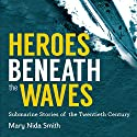 Heroes Beneath the Waves: True Submarine Stories of the Twentieth Century Audiobook by Mary Nida Smith Narrated by Paul Christy