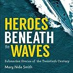 Heroes Beneath the Waves: True Submarine Stories of the Twentieth Century | Mary Nida Smith