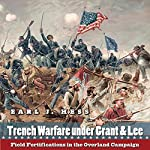 Trench Warfare Under Grant & Lee: Field Fortifications in the Overland Campaign   Earl Hess