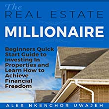 The Real Estate Millionaire: Beginners' Quick Start Guide to Investing in Properties and Learn How to Achieve Financial Freedom (       UNABRIDGED) by Alex Nkenchor Uwajeh Narrated by Annette Martin