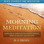 Morning Meditation: Learn How to Meditate for Positive Thinking, Spiritual Healing, and Self-Love via Beach Hypnosis and Meditation | M. K. Brown