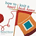 How to Knit a Heart Back Home: A Cypress Hollow Yarn, Book 2 Audiobook by Rachael Herron Narrated by Carrington MacDuffie