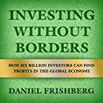 Investing Without Borders: How Six Billion Investors Can Find Profits in the Global Economy | Daniel Frishberg