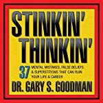 Stinkin' Thinkin': 37 Mental Mistakes, False Beliefs & Superstitions That Can Ruin Your Career & Your Life   Gary Goodman