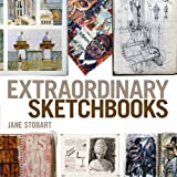 Extraordinary Sketchbooks: Inspiring Examples from Artists, Designers, Students and Enthusiastsby Jane Stobart
