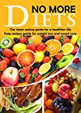 NO MORE DIETS: The clean eating guide for a healthier life: Easy recipes guide for weight loss and mood cure (Heal Yourself with the Power of Nature Book 3)