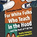 For White Folks Who Teach in the Hood...and the Rest of Y'all Too: Reality Pedagogy and Urban Education Audiobook by Christopher Emdin Narrated by JD Jackson