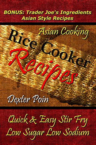 Rice Cooker Recipes - Asian Cooking - Quick & Easy Stir Fry - Low Sugar - Low Sodium - (BONUS: Trader Joe's Ingredients Asian Style Recipes) Rice Cooker ... - #HEALTHYEATINGONABUDGET - Recipe Junkies) by Dexter Poin