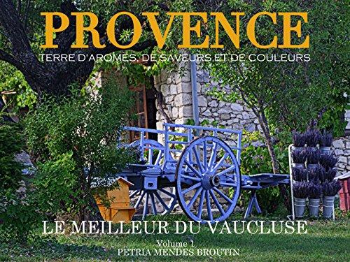 Couverture du livre PROVENCE: Terre d'aromes, de saveurs et de couleurs: Le meilleur du Vaucluse