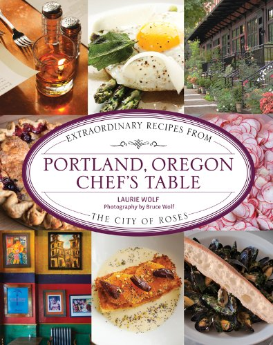 Portland, Oregon Chef's Table: Extraordinary Recipes from the City of Roses by Laurie Wolf