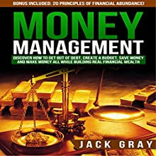 Money Management: Discover How to Get Out of Debt, Create a Budget, Save Money, and Make Money All While Building Real Financial Wealth (       UNABRIDGED) by Jack Gray Narrated by Ray Allaire