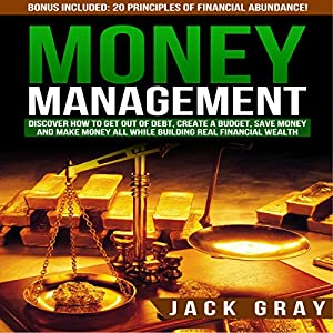Money Management: Discover How to Get Out of Debt, Create a Budget, Save Money, and Make Money All While Building Real Financial Wealth Audiobook