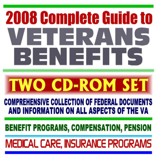 2008 Complete Guide to Veterans Benefits and the VA - Compensation, Appeals, Disability, Medical Care, Insurance Programs, Plans for Families, GI Bill, Home Loan Guaranty (Two CD-ROM Set)