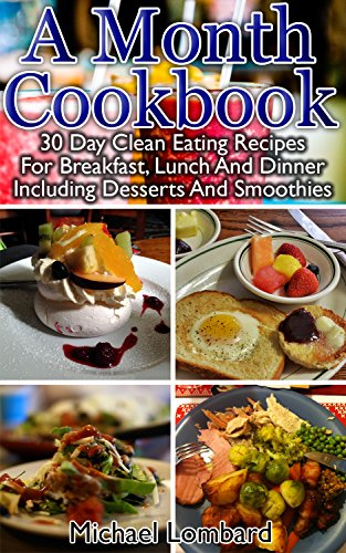 A Month Cookbook: 30 Day Clean Eating Recipes For Breakfast, Lunch And Dinner Including Desserts And Smoothies: (Clean Eating, Breakfast Recipes, Clean ... dump cooking, dump recipes, dump cookbook) by Michael Lombard