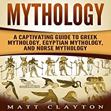 Mythology: A Captivating Guide to Greek Mythology, Egyptian Mythology, and Norse Mythology Audiobook by Matt Clayton Narrated by JD Kelly