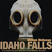 Idaho Falls: The Untold Story of America's First Nuclear Accident | [William McKeown]