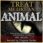 Treat Me Like an Animal Collection: Three Stories of Wild Roleplaying and Animalistic Cravings | Amie Heights