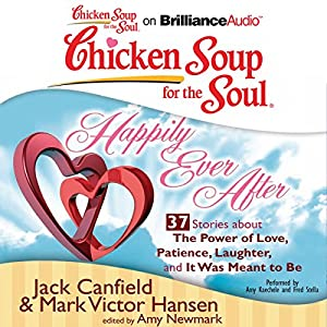 Chicken Soup for the Soul: Happily Ever After - 37 Stories About the Power of Love, Patience, Laughter, and It Was Meant to Be Audiobook