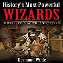 History's Most Powerful Wizards: Their Life, Magick and Spells Audiobook by Desmond Wilde Narrated by Charles D. Baker