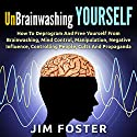 Unbrainwashing Yourself: How to Deprogram and Free Yourself from Brainwashing, Mind Control, Manipulation, Negative Influence, Controlling People, Cults and Propaganda Audiobook by Jim Foster Narrated by Jennifer Howe