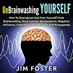 Unbrainwashing Yourself: How to Deprogram and Free Yourself from Brainwashing, Mind Control, Manipulation, Negative Influence, Controlling People, Cults and Propaganda | Jim Foster