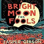 A Bright Moon for Fools: A Novel | Jasper Gibson