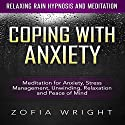 Coping with Anxiety: Meditation for Anxiety, Stress Management, Unwinding, Relaxation and Peace of Mind via Relaxing Rain Hypnosis and Meditation Speech by Zofia Wright Narrated by Nicki Jones
