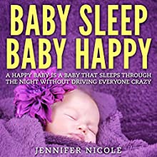 Baby Sleep - Baby Happy: A Happy Baby Is a Baby That Sleeps Through the Night Without Driving Everyone Crazy (       UNABRIDGED) by Jennifer Nicole Narrated by Grace Moses