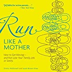 Run like a Mother: How to Get Moving - and Not Lose Your Family, Job, or Sanity | Dimity McDowell,Sarah Bowen Shea