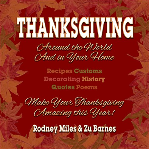 Thanksgiving Around the World and in Your Home: RECIPES ~ CUSTOMS ~ DECORATING ~ HISTORY ~ QUOTES ~ POEMS  ~ Make Your Thanksgiving Amazing This Year! by Rodney Miles, Zu Barnes