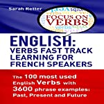 English: Verbs Fast Track Learning for French Speakers: The 100 Most Used English Verbs with 3600 Phrase Examples: Past, Present and Future. | Sarah Retter