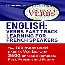 English: Verbs Fast Track Learning for French Speakers: The 100 Most Used English Verbs with 3600 Phrase Examples: Past, Present and Future. Audiobook by Sarah Retter Narrated by Nicole Chriqui