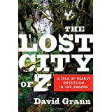 The Lost City of Z: A Tale of Deadly Obsession in the Amazonby David Grann