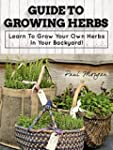 Guide To Growing Herbs: Learn To Grow...